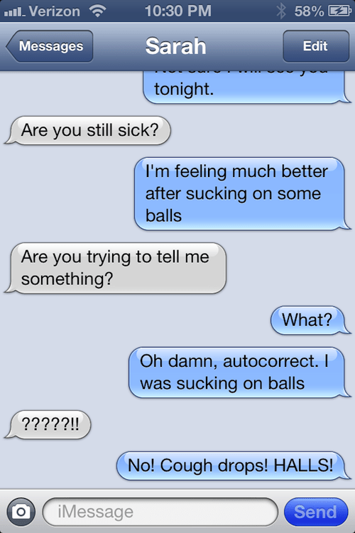 Text - 10:30 PM llVerizon 58% Sarah Messages Edit tonight. Are you still sick? I'm feeling much better after sucking on some balls Are you trying to tell me something? What? Oh damn, autocorrect. I was sucking on balls ?????!! No! Cough drops! HALLS! Send iMessage