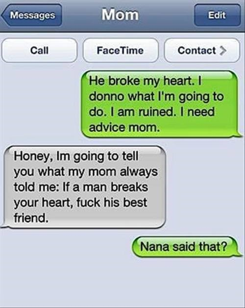 Text - Mom Messages Edit Call FaceTime Contact He broke my heart. I donno what I'm going to do. I am ruined. I need advice mom Honey, Im going to tell you what my mom always told me: If a man breaks your heart, fuck his best friend. Nana said that?