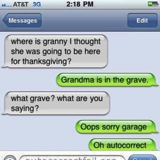 Text - 2:18 PM 1AT&T 3G Edit Messages where is granny I thought she was going to be here for thanksgiving? Grandma is in the grave. what grave? what are you saying? Oops sorry garage Oh autocorrect