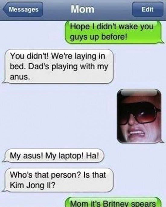 Text - Mom Messages Edit Hope I didn't wake you guys up before! You didn't! We're laying in bed. Dad's playing with my anus. My asus! My laptop! Ha! Who's that person? Is that Kim Jong IlI? Mom it's Britney spears