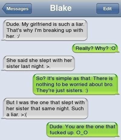 Text - Blake Messages Edit Dude. My girlfriend is such a liar. That's why I'm breaking up with her. / Really? Why? O She said she slept with her sister last night. > So? It's simple as that. There is nothing to be worried about bro. They're just sisters. But I was the one that slept with her sister that same night. Such a liar. > Dude. You are the one that fucked up. O_O