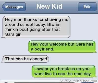 Text - New Kid Messages Edit Hey man thanks for showing me around school today. Btw im thinkin bout going after that Sara girl Hey your welcome but Sara has a boyfriend. That can be changed I swear you break us up you wont live to see the next day StuffiStumbledUpon.com