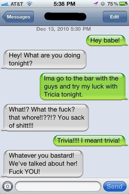 Text - 5:38 PM 75% anil. AT&T Messages Edit Dec 13, 2010 5:30 PM Hey babe! Hey! What are you doing tonight? Ima go to the bar with the guys and try my luck with Tricia tonight. What!? What the fuck? that whore!!??!? You sack of shitt!!! Trivia!!!! I meant trivia! Whatever you bastard! We've talked about her! Fuck YOU! Send