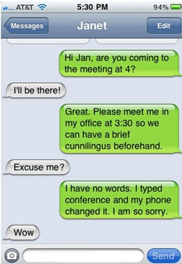Text - 5:30 PM 94% AT&T Janet Messages Edit Hi Jan, are you coming to the meeting at 4? I'll be there! Great. Please meet me in my office at 3:30 so we can have a brief cunnilingus beforehand. Excuse me? I have no words. I typed conference and my phone changed it. I am so sorry Wow Send