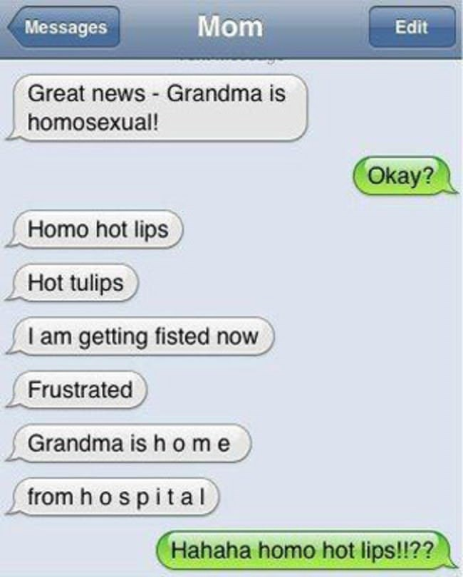 Text - Mom Messages Edit Great news Grandma is homosexual! Окау? Homo hot lips Hot tulips I am getting fisted now Frustrated Grandma is h o me from h o s pital Hahaha homo hot lips!!??