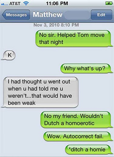 Text - 11:06 PM AT&T Messages Matthew Edit Nov 3, 2010 8:10 PM No sir. Helped Tom move that night K Why what's up? I had thought u went out when u had told me u weren't...that would have been weak No my friend. Wouldn't Dutch a homoerotic Wow. Autocorrect fail. ditch a homie