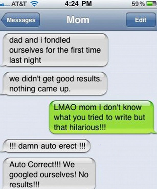 Text - AT&T 4:24 PM 59% Mom Edit Messages dad and i fondled ourselves for the first time last night we didn't get good results. nothing came up LMAO mom I don't know what you tried to write but that hilarious!!! !!! damn auto erect !!! Auto Correct!!! We googled ourselves! No results!!!