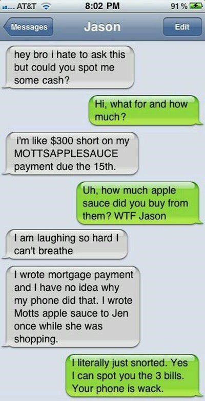 Text - 8:02 PM 91% AT&T Jason Messages Edit hey bro i hate to ask this but could you spot me some cash? Hi, what for and how much? i'm like $300 short on my MOTTSAPPLESAUCE payment due the 15th Uh, how much apple sauce did you buy from them? WTF Jason I am laughing so hard l can't breathe I wrote mortgage payment and I have no idea why my phone did that. I wrote Motts apple sauce to Jen once while she was shopping. T iterally just snorted. Yes I can spot you the 3 bills. Your phone is wack.