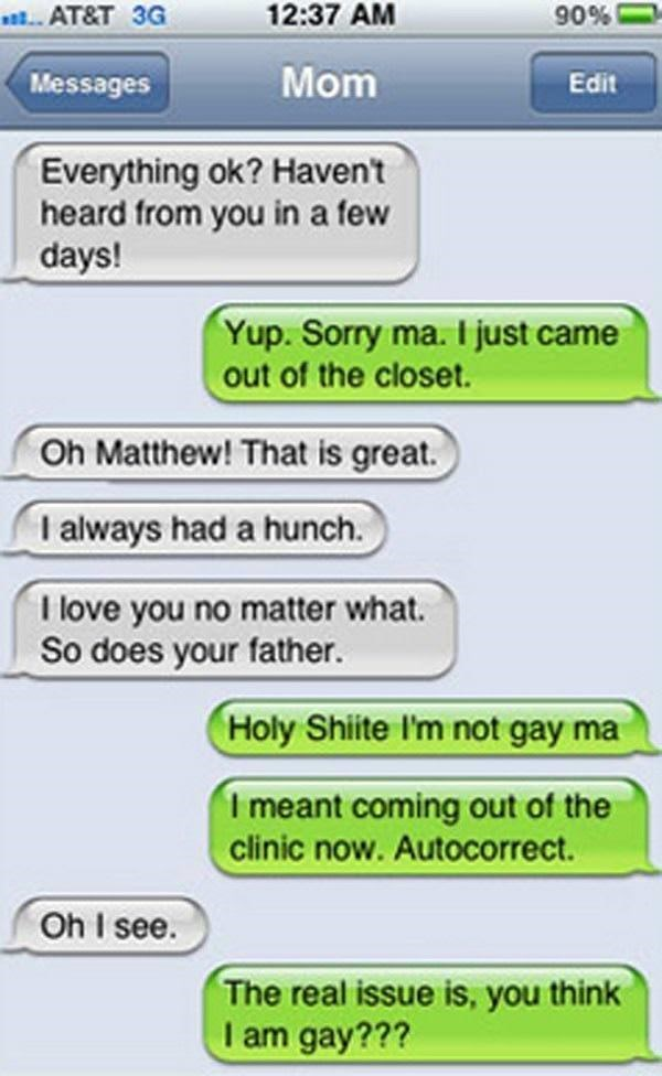 Text - 12:37 AM 90% .. AT&T 3G Mom Messages Edit Everything ok? Havent heard from you in a few days! Yup. Sorry ma. I just came out of the closet. Oh Matthew! That is great. I always had a hunch. I love you no matter what. So does your father. Holy Shite I'm not gay ma I meant coming out of the clinic now. Autocorrect. Oh I see. The real issue is, you think I am gay???