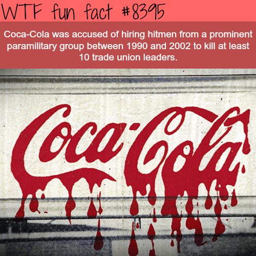 Coca-cola - WTF fun fact #8395 Coca-Cola was accused of hiring hitmen from a prominent paramilitary group between 1990 and 2002 to kill at least 10 trade union leaders. Coca-Cola