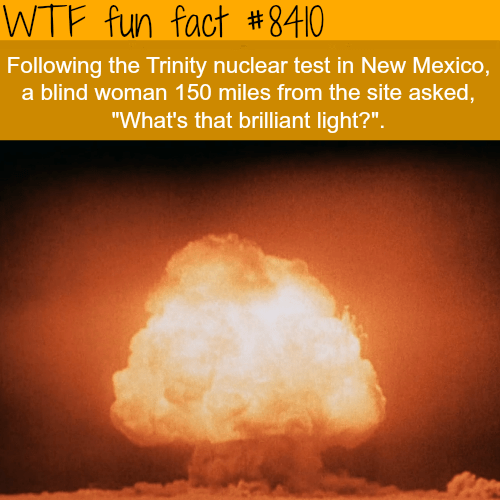 """Heat - WTF fun fact #8410 Following the Trinity nuclear test in New Mexico, a blind woman 150 miles from the site asked, """"What's that brilliant light?"""""""