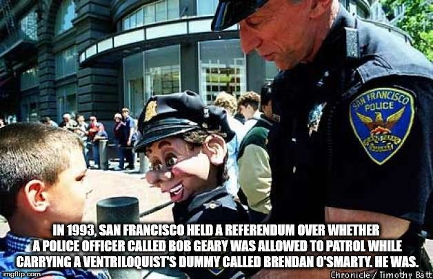 fun fact - People - RANCISO SAN POLICE IN 1993, SAN FRANCISCO HELD A REFERENDUM OVER WHETHER A POLICE OFFICER CALLED BOB GEARY WAS ALLOWED TO PATROL WHILE CARRYING A VENTRILOQUISTS DUMMY CALLED BRENDAN O'SMARTY. HE WAS imgflip.com Chronicle Timothy Ba t