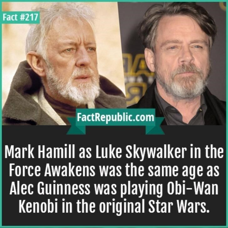 Text - Fact #217 A FactRepublic.com Mark Hamill as Luke Skywalker in the Force Awakens was the same age as Alec Guinness was playing Obi-Wan Kenobi in the original Star Wars.