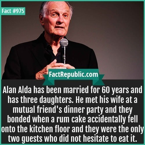 Text - Fact #975 FactRepublic.com Alan Alda has been married for 60 years and has three daughters. He met his wife at a mutual friend's dinner party and they bonded when a rum cake accidentally fell onto the kitchen floor and they were the only two guests who did not hesitate to eat it.