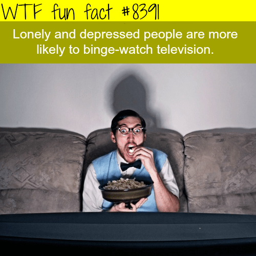 Text - WTF fun fact # 8391| Lonely and depressed people are more likely to binge-watch television.