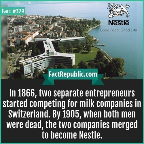 Transport - Fact #329 Nestle Good Food, Good Life FactRepublic.com In 1866, two separate entrepreneurs started competing for milk companies in Switzerland. By 1905, when both men were dead, the two companies merged to become Nestle. Net