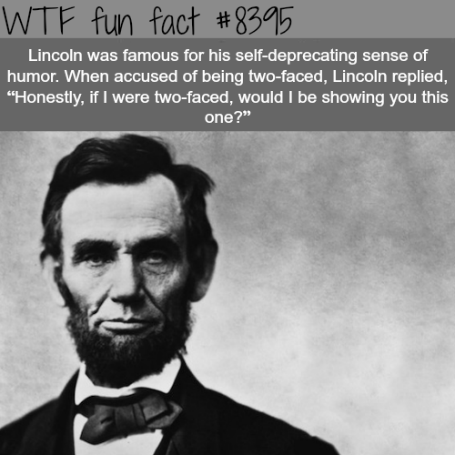 """Text - WTF fun fact #8395 Lincoln was famous for his self-deprecating sense of humor. When accused of being two-faced, Lincoln replied, """"Honestly, if I were two-faced, would I be showing you this one?"""""""