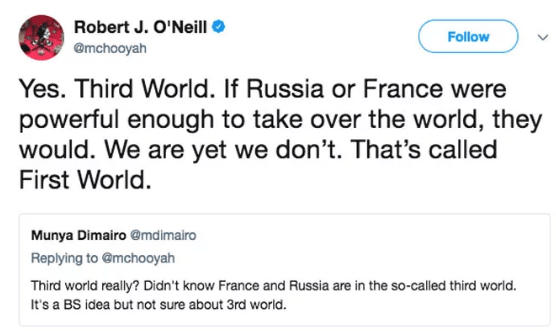 Text - Robert J. O'Neill Follow @mchooyah Yes. Third World. If Russia or France were powerful enough to take over the world, they would. We are yet we don't. That's called First World. Munya Dimairo @md imairo Replying to @mchooyah Third world really? Didn't know France and Russia are in the so-called third world. It's a BS idea but not sure about 3rd world.
