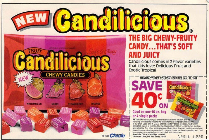 Toy - ilicious MEW Cand THE BIG CHEWY-FRUITY CANDY...THAT'S SOFT AND JUICY FRUIT Safee Huney Candilicious Candilicious comes in 2 flavor varieties that kids love: Delicious Fruit and Exotic Tropical CHEWY CANDIES MANUFACTURER COUPON/EXPIRES JAN. 31, 1989 NEW SAVE 40% Candilicious Candilicions WATERMELON GRAPE STRAWRCRRY DRANGE ON ct6 Good on one 16 oz. bag or 4 single packs RETAILER: We will pay you for the face value of this coupon, ps handing.provided that you andtheconsumer have compliod with