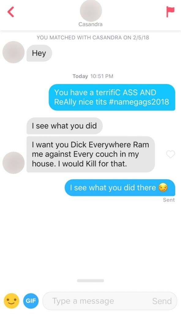 Text - Casandra YOU MATCHED WITH CASANDRA ON 2/5/18 Hey Today 10:51 PM You have a terrifiC ASS AND ReAlly nice tits #namegags2018 I see what you did I want you Dick Everywhere Ram me against Every couch in my house. I would Kill for that. I see what you did there Sent Send Type a message GIF