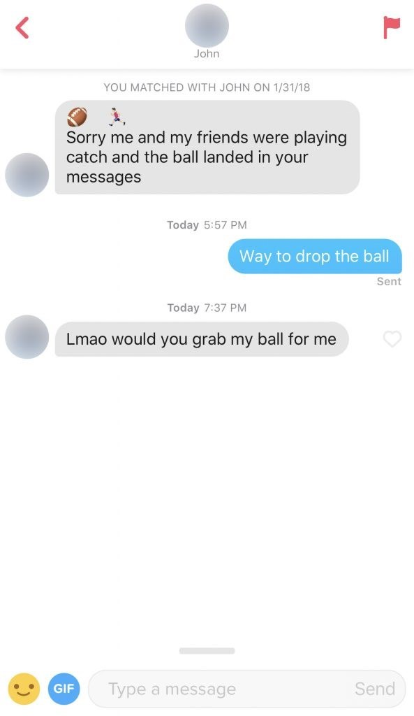 Text - John YOU MATCHED WITH JOHN ON 1/31/18 Sorry me and my friends were playing catch and the ball landed in your messages Today 5:57 PM Way to drop the ball Sent Today 7:37 PM Lmao would you grab my ball for me Send Type a message GIF