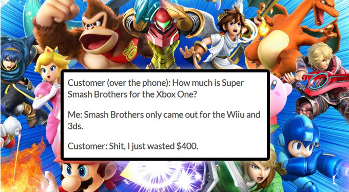 Cartoon - Customer (over the phone): How much is Super Smash Brothers for the Xbox One? Me: Smash Brothers only came out for the Wiiu and 3ds. Customer: Shit, I just wasted $400.