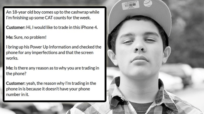 Face - An 18-year old boy comes up to the cashwrap while I'm finishing up some CAT counts for the week. Customer: Hi, I would like to trade in this iPhone 4. Me: Sure, no problem! I bring up his Power Up Information and checked the phone for any imperfections and that the screen works. Me: Is there any reason as to why you are trading in the phone? Customer: yeah, the reason why I'm trading in the phone in is because it doesn't have your phone number in it.