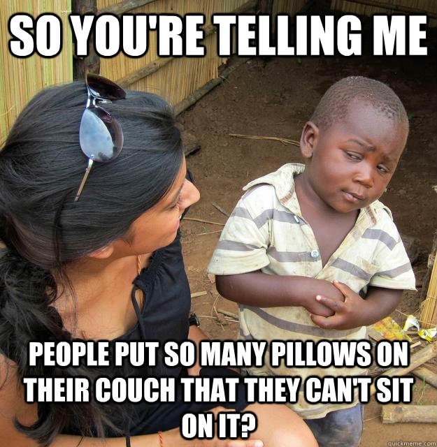 Photo caption - SOYOU'RE TELLING ME PEOPLE PUT SO MANY PILLOWS ON THEIR COUCH THAT THEY CANT SIT ONIT? quickmeme com