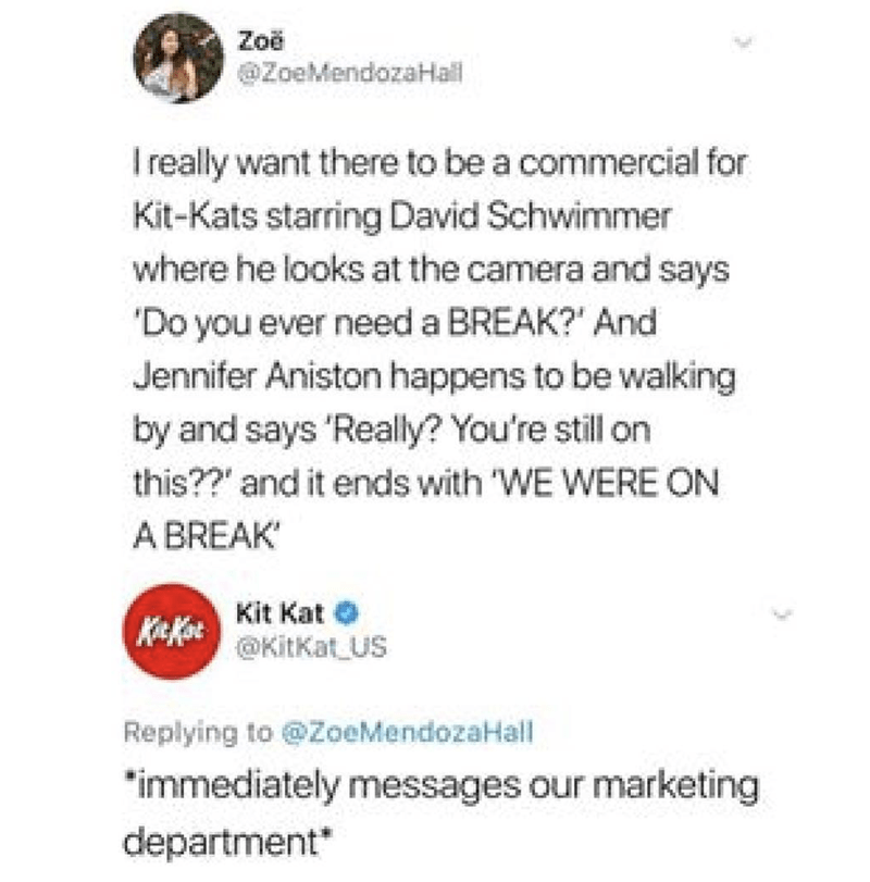 """Text - Zoe @ZoeMendozaHall Ireally want there to be a commercial for Kit-Kats starring David Schwimmer where he looks at the camera and says 'Do you ever need a BREAK?' And Jennifer Aniston happens to be walking by and says 'Really? You're still on this??"""" and it ends with 'WE WERE ON A BREAK Kit Kat Kit Kot @KitKat US Replying to @ZoeMendozaHall """"immediately messages our marketing department"""