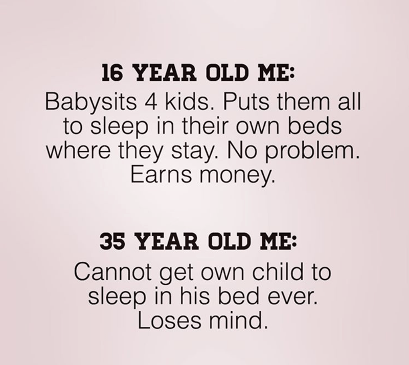 Text - 16 YEAR OLD ME Babysits 4 kids. Puts them all to sleep in their own beds where they stay. No problem. Earns money. 35 YEAR OLD ME: Cannot get own child to sleep in his bed ever. Loses mind