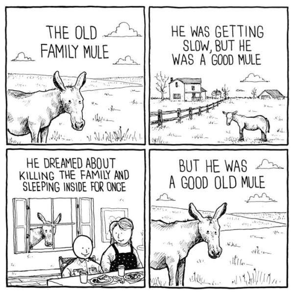 Text - HE WAS GETTING SLOW, BUT HE WAS A GOOD MULE THE OLD FAMILY MULE HE DREAMED ABOUT KILLING THE FAMILY AND SLEEPING INSIDE FOR ONCE BUT HE WAS A GOOD OLD MULE