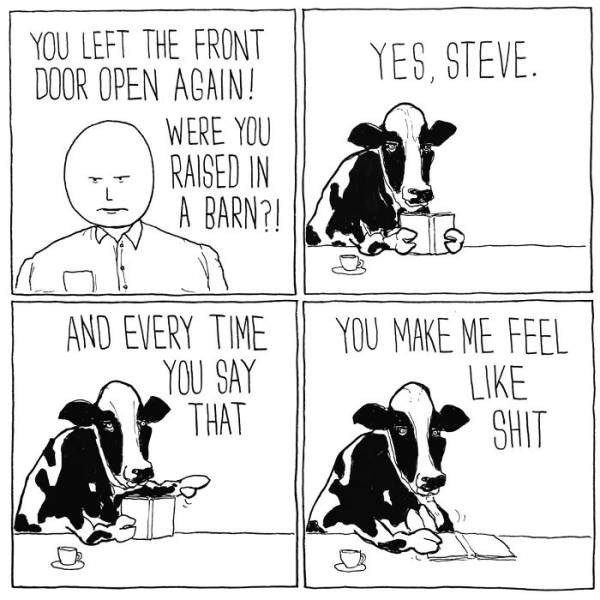 Cartoon - YOU LEFT THE FRONT DOOR OPEN AGAIN! YES, STEVE WERE YOU RAISED IN A BARN?! AND EVERY TIME YOU SAY THAT YOU MAKE ME FEEL LIKE SHIT