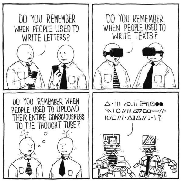 Cartoon - DO YOU REMEMBER WHEN PEOPLE USED TO WRITE TEXTS? DO YOU REMEMBER WHEN PEOPLE USED TO WRITE LETTERS? DO YOU REMEMBER WHEN PEOPLE USED TO UPLOAD THEIR ENTIRE CONSCIOUSNESS TO THE THOUGHT TUBE? A 1/O.l Dee WO/IAVOg / IOD/ AIAn-1?