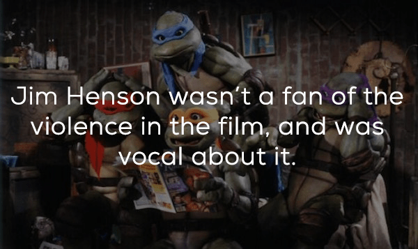Teenage mutant ninja turtles - Jim Henson wasn't a fan of the violence in the film, and was vocal aboutit.