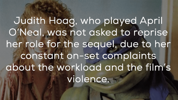 Text - Judith Hoag, who played April O'Neal, was not asked to reprise her role for the sequel, due to her constant on-set complaints about the workload and the film's violence.