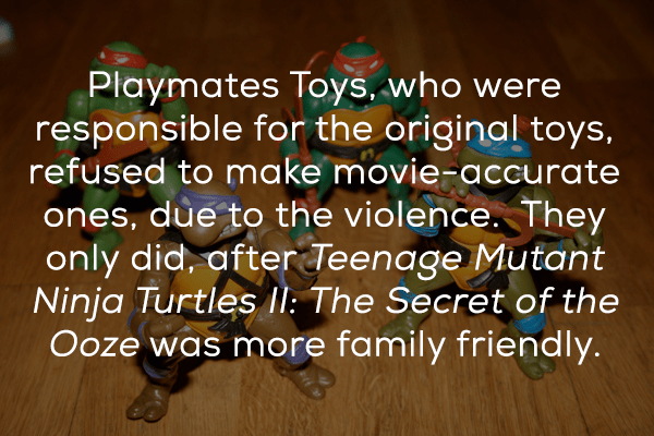 Text - Playmates Toys, who were responsible for the original toys, refused to make movie-accurate ones, due to the violence. They only did, afterTeenage Mutant Ninja Turtles II: The Secret of the Ooze was more family friendly.