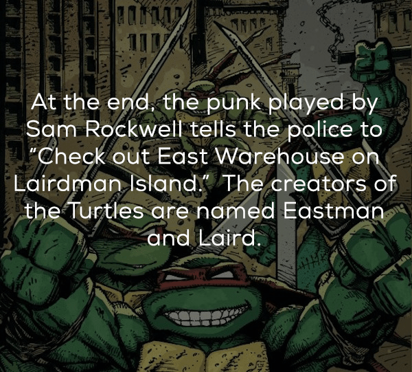 """Teenage mutant ninja turtles - At the end. the punk played by Sam Rockwell tells the police to """"Check out East Warehouse on Lairdman Island The creators of the Turtles are named Eastman and Laird."""