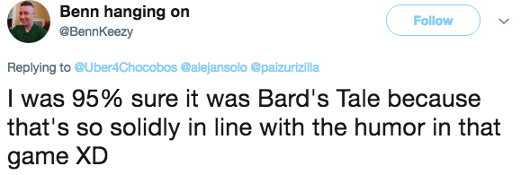 Text - Benn hanging on Follow @BennKeezy Replying to @Uber4Chocobos @alejansolo @paizurizilla I was 95% sure it was Bard's Tale because that's so solidly in line with the humor in that game XD