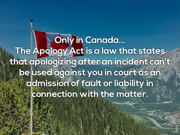 Natural landscape - Only in Canada... The Apology Act is a law that states that apologizing after an incident can't be used against you in court as an admission of fault or liability in connection with the matter.
