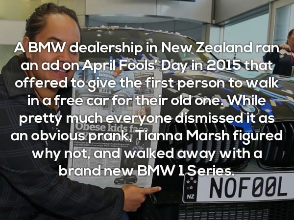 Motor vehicle - A BMW dealership in New Zealand ran an ad on April Fools Day in 2015 that offered to give the first person to walk in a free car for their ofd one While prettý much everyone dismissed it as TECE Obese kids fere an obvious prank Tianna Marsh figured why not, and walked away with a brandnew BMW1Series. NOF8OL NZ