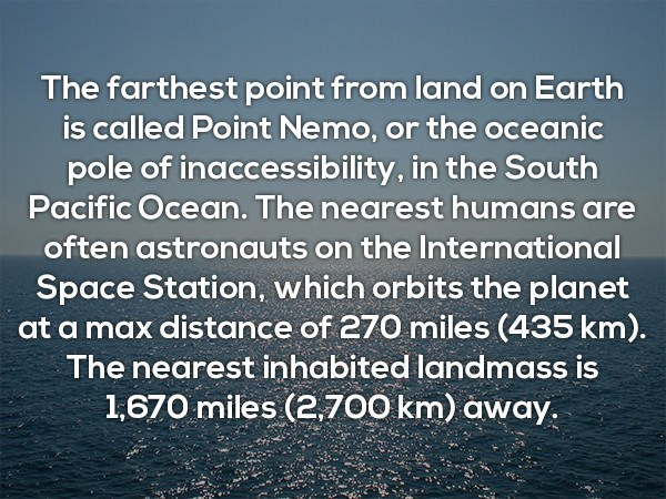 Text - The farthest point from land on Earth is called Point Nemo, or the oceanic pole of inaccessibility, in the South Pacific Ocean. The nearest humans are often astronauts on the International Space Station, which orbits the planet at a max distance of 270 miles (435 km). The nearest inhabited landmass is 1,670 miles (2,700 km) away.