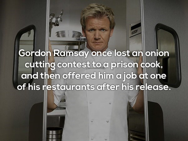 Text - Gordon Ramsay once lost an onion cutting contest to a prison cook, and then offered him a job at one of his restaurants after his release.