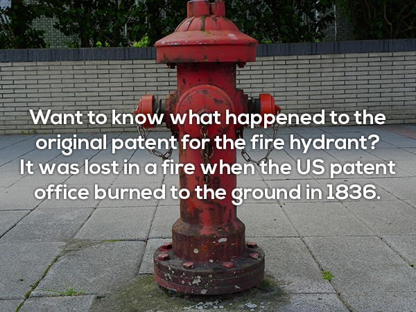 Fire hydrant - Want to know what happened to the original patent for the fire hydrant? It was lost ina fire when the US patent office burned to the groundin 1836.