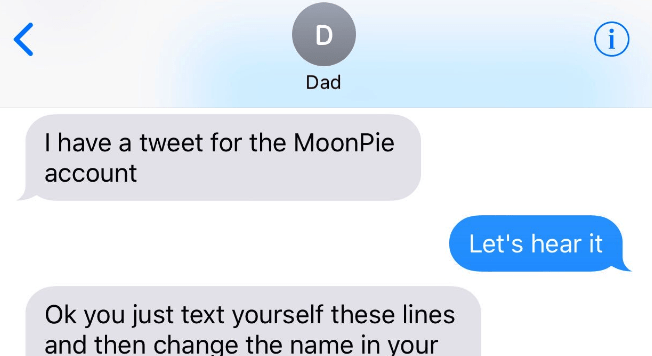Text - i Dad Thave a tweet for the MoonPie account Let's hear it Ok you just text yourself these lines and then change the name in your