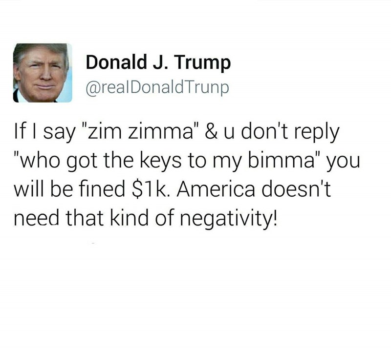 """Text - Donald J. Trump @realDonaldTrunp If I say """"zim zimma"""" & u don't reply """"who got the keys to my bimma"""" you will be fined $1k. America doesn't need that kind of negativity! 