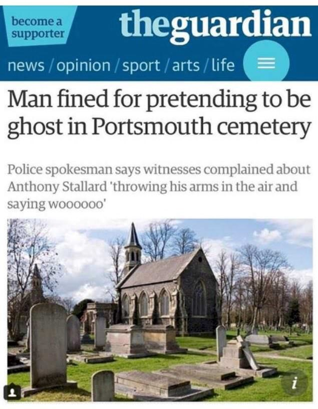 Property - theguardian become a supporter news/opinion/sport/arts/life Man fined for pretending to be ghost in Portsmouth cemetery Police spokesman says witnesses complained about Anthony Stallard 'throwing his arms in the air and saying woooooo'