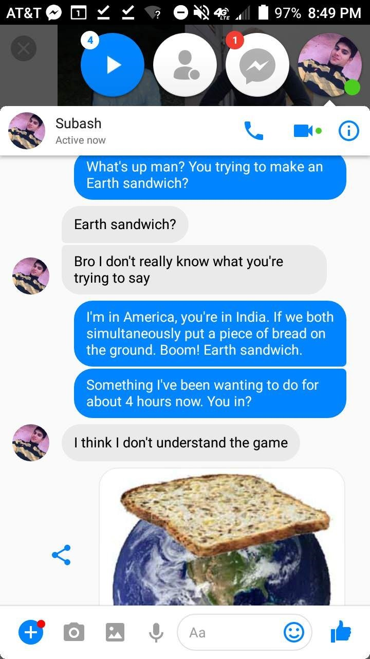 Food - AT&T 97% 8:49 PM Subash Active now What's up man? You trying to make an Earth sandwich? Earth sandwich? Bro I don't really know what you're trying to say I'm in America, you're in India. If we both simultaneously put a piece of bread on the ground. Boom! Earth sandwich. Something I've been wanting to do for about 4 hours now. You in? I think I don't understand the game + Aa