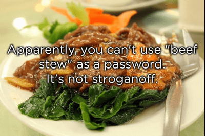 Dish - Apparently youtcan't use beef Stew as a password It's inot stroganoff
