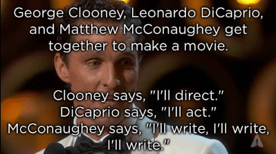 "Facial expression - George Clooney, Leonardo DiCaprio, and Matthew McConaughey get together to make a movie. Clooney says, ""I'll direct."" DiCaprio says, ""I'll act."" McConaughey says, ""llwrite, I'll write, I'll write"""