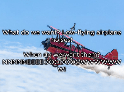 Airplane - What do we want? Low-flying airplane noises! When do wewant them? NNNNNEEEEO00000OWwwwww W!